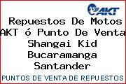 Repuestos De Motos AKT ó Punto De Venta Shangai Kid Bucaramanga Santander