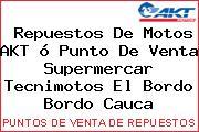 Repuestos De Motos AKT ó Punto De Venta Supermercar Tecnimotos El Bordo Bordo Cauca