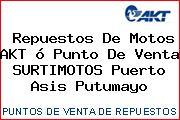 Repuestos De Motos AKT ó Punto De Venta SURTIMOTOS Puerto Asis Putumayo