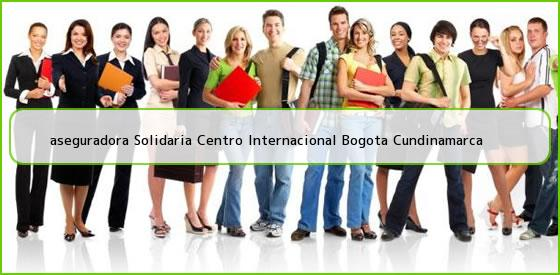 <b>aseguradora Solidaria Centro Internacional Bogota Cundinamarca</b>