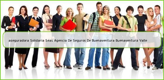 <b>aseguradora Solidaria Seas Agencia De Seguros De Buenaventura Buenaventura Valle</b>