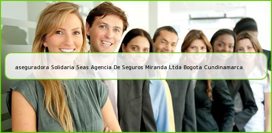 <b>aseguradora Solidaria Seas Agencia De Seguros Miranda Ltda Bogota Cundinamarca</b>