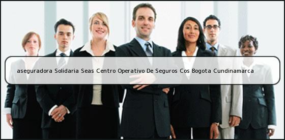 <b>aseguradora Solidaria Seas Centro Operativo De Seguros Cos Bogota Cundinamarca</b>