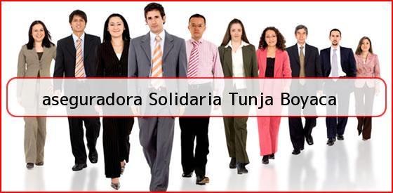 <b>aseguradora Solidaria Tunja Boyaca</b>