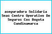 <i>aseguradora Solidaria Seas Centro Operativo De Seguros Cos Bogota Cundinamarca</i>