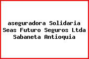 <i>aseguradora Solidaria Seas Futuro Seguros Ltda Sabaneta Antioquia</i>