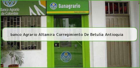 <b>banco Agrario Altamira Corregimiento De Betulia Antioquia</b>