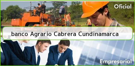 <b>banco Agrario Cabrera Cundinamarca</b>
