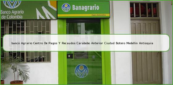 <b>banco Agrario Centro De Pagos Y Recaudos Carabobo Anterior Ciudad Botero Medellin Antioquia</b>