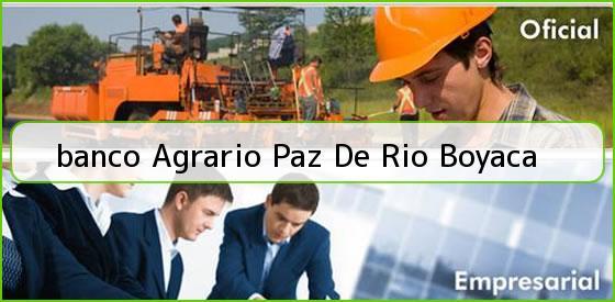 <b>banco Agrario Paz De Rio Boyaca</b>