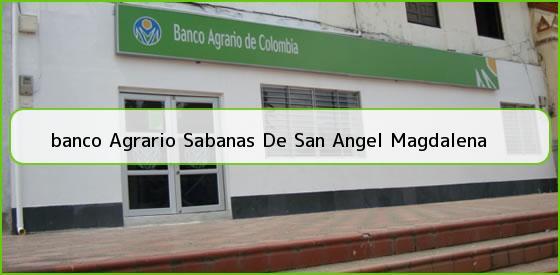 <b>banco Agrario Sabanas De San Angel Magdalena</b>