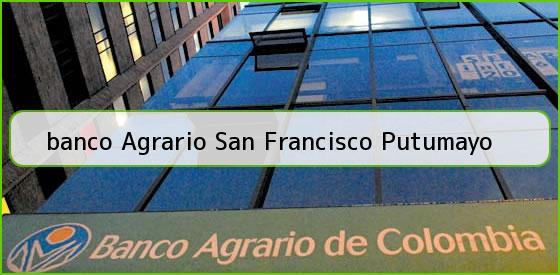 <b>banco Agrario San Francisco Putumayo</b>