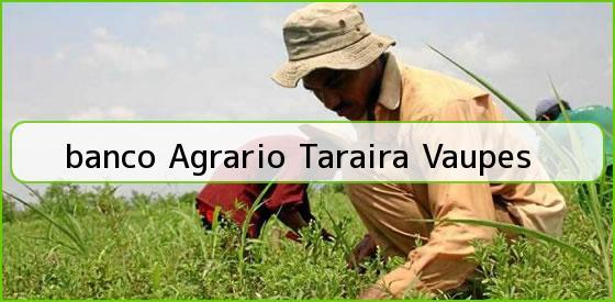 <b>banco Agrario Taraira Vaupes</b>