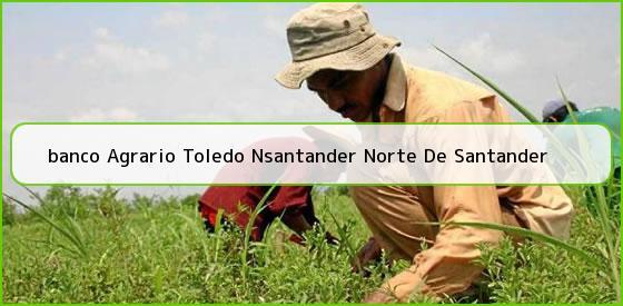 <b>banco Agrario Toledo Nsantander Norte De Santander</b>