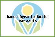 <i>banco Agrario Bello Antioquia</i>