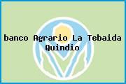 <i>banco Agrario La Tebaida Quindio</i>