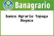 <i>banco Agrario Topaga Boyaca</i>