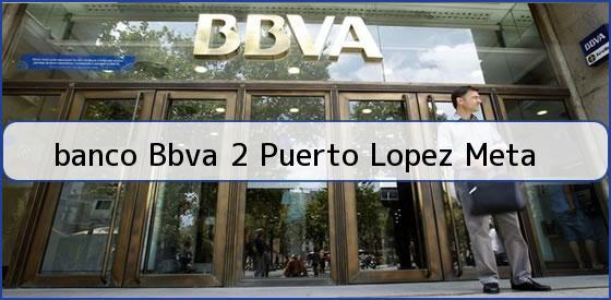 <b>banco Bbva 2 Puerto Lopez Meta</b>