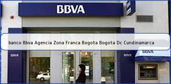 <b>banco Bbva Agencia Zona Franca Bogota Bogota Dc Cundinamarca</b>