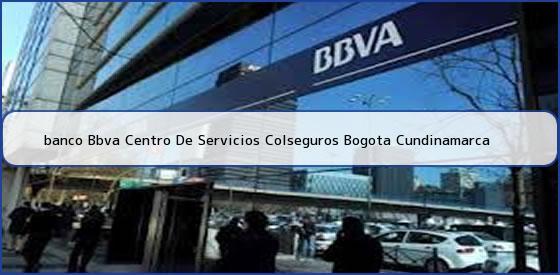 <b>banco Bbva Centro De Servicios Colseguros Bogota Cundinamarca</b>