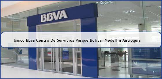 <b>banco Bbva Centro De Servicios Parque Bolivar Medellin Antioquia</b>
