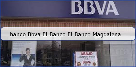 <b>banco Bbva El Banco El Banco Magdalena</b>
