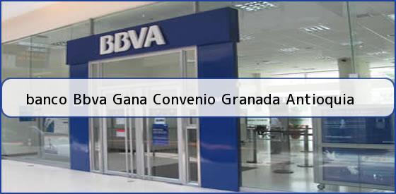 <b>banco Bbva Gana Convenio Granada Antioquia</b>