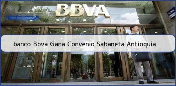 <b>banco Bbva Gana Convenio Sabaneta Antioquia</b>