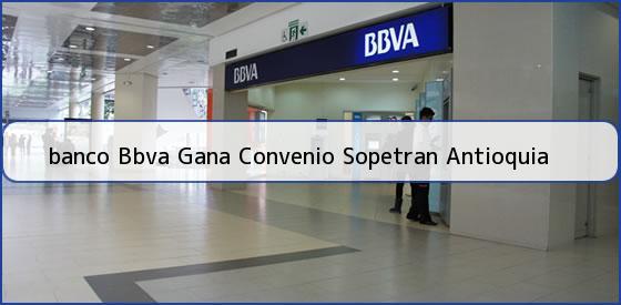 <b>banco Bbva Gana Convenio Sopetran Antioquia</b>