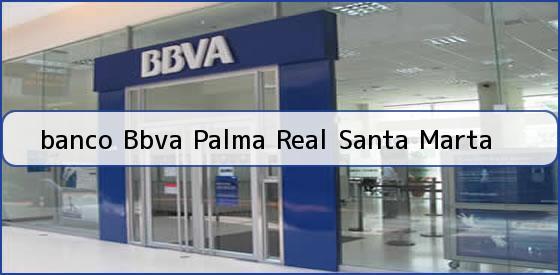 <b>banco Bbva Palma Real Santa Marta</b>