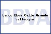 <i>banco Bbva Calle Grande Valledupar</i>