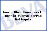 <i>banco Bbva Gana Puerto Berrio Puerto Berrio Antioquia</i>