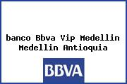 <i>banco Bbva Vip Medellin Medellin Antioquia</i>