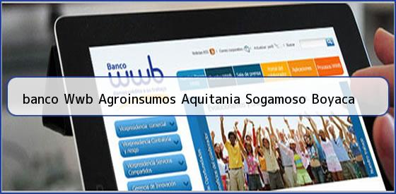<b>banco Wwb Agroinsumos Aquitania Sogamoso Boyaca</b>
