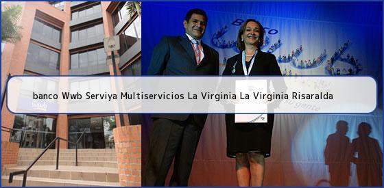 <b>banco Wwb Serviya Multiservicios La Virginia La Virginia Risaralda</b>