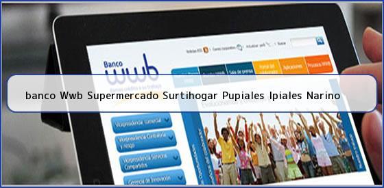 <b>banco Wwb Supermercado Surtihogar Pupiales Ipiales Narino</b>