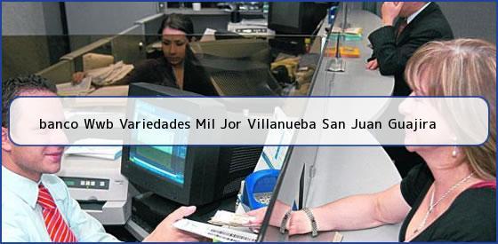 <b>banco Wwb Variedades Mil Jor Villanueba San Juan Guajira</b>