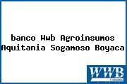 <i>banco Wwb Agroinsumos Aquitania Sogamoso Boyaca</i>
