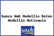 <i>banco Wwb Medellin Belen Medellin Antioquia</i>