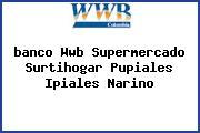 <i>banco Wwb Supermercado Surtihogar Pupiales Ipiales Narino</i>