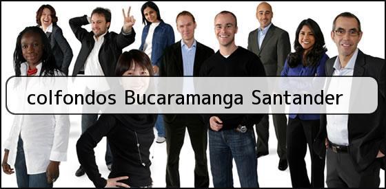 <b>colfondos Bucaramanga Santander</b>