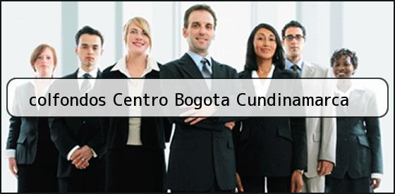 <b>colfondos Centro Bogota Cundinamarca</b>