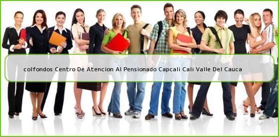 <b>colfondos Centro De Atencion Al Pensionado Capcali Cali Valle Del Cauca</b>