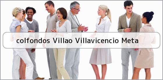 <b>colfondos Villao Villavicencio Meta</b>