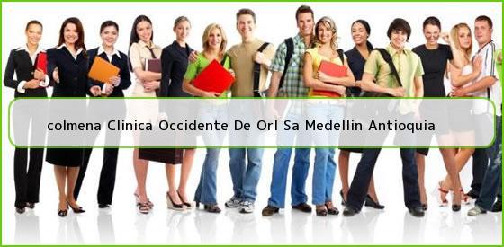 <b>colmena Clinica Occidente De Orl Sa Medellin Antioquia</b>