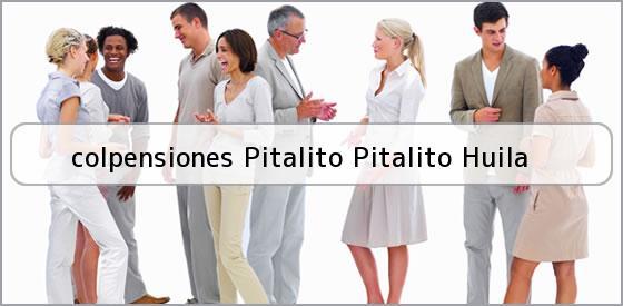 <b>colpensiones Pitalito Pitalito Huila</b>