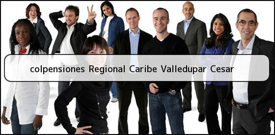<b>colpensiones Regional Caribe Valledupar Cesar</b>