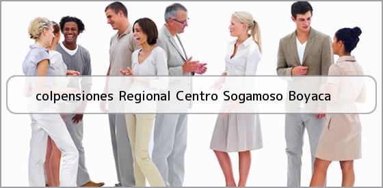 <b>colpensiones Regional Centro Sogamoso Boyaca</b>
