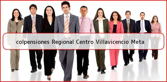 <b>colpensiones Regional Centro Villavicencio Meta</b>