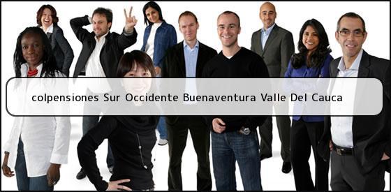 <b>colpensiones Sur Occidente Buenaventura Valle Del Cauca</b>